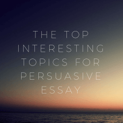 The best topics for good persuasive essay writing